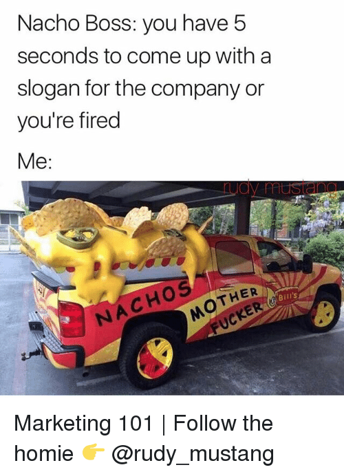 Homie, Memes, and Mustang: Nacho Boss: you have 5  seconds to come up with a  slogan for the company or  you're fired  Me:  THER  Bill's  NACHOS Marketing 101 | Follow the homie 👉 @rudy_mustang