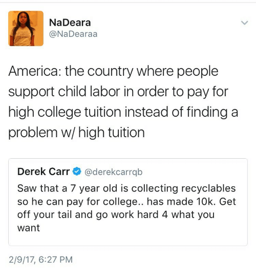 America, College, and Saw: NaDeara  @NaDearaa  America: the country where people  support child labor in order to pay for  high college tuition instead of finding a  problem w/high tuition  Derek Carr@derekcarrqb  Saw that a 7 year old is collecting recyclables  so he can pay for college.. has made 10k. Get  off your tail and go work hard 4 what you  want  2/9/17, 6:27 PM