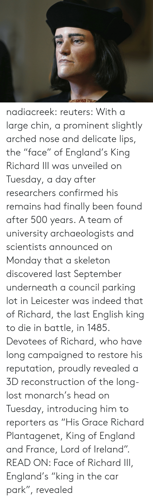 "Ireland: nadiacreek: reuters:  With a large chin, a prominent slightly arched nose and delicate lips, the ""face"" of England's King Richard III was unveiled on Tuesday, a day after researchers confirmed his remains had finally been found after 500 years. A team of university archaeologists and scientists announced on Monday that a skeleton discovered last September underneath a council parking lot in Leicester was indeed that of Richard, the last English king to die in battle, in 1485. Devotees of Richard, who have long campaigned to restore his reputation, proudly revealed a 3D reconstruction of the long-lost monarch's head on Tuesday, introducing him to reporters as ""His Grace Richard Plantagenet, King of England and France, Lord of Ireland"". READ ON: Face of Richard III, England's ""king in the car park"", revealed"
