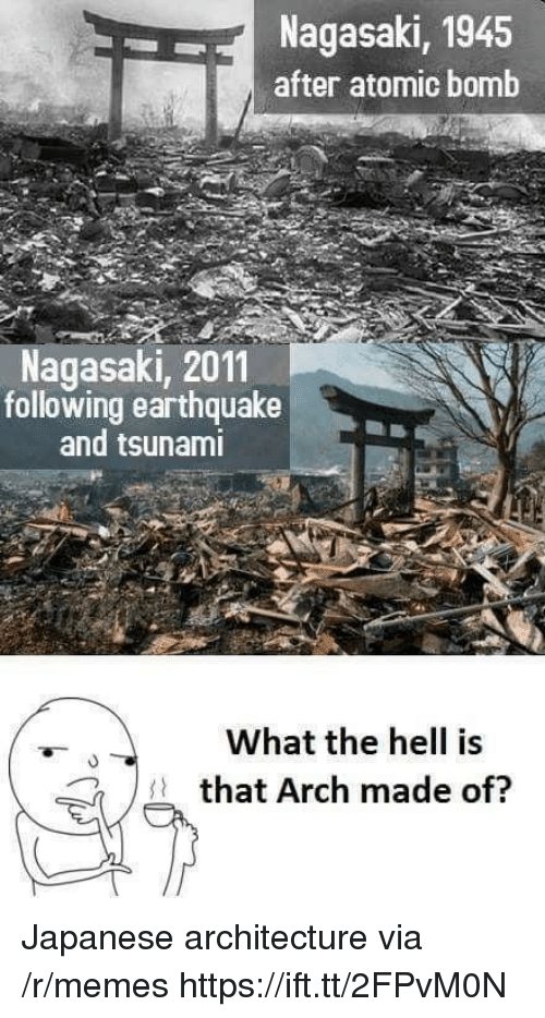 Earthquake: Nagasaki, 1945  after atomic bomb  Nagasaki, 2011  following earthquake  and tsunami  What the hell is  that Arch made of?  7 Japanese architecture via /r/memes https://ift.tt/2FPvM0N