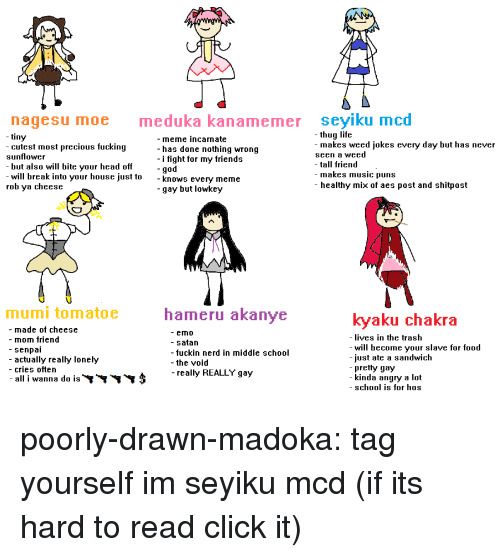 Tall Friend: nagesu moe  meduka kanamemer seyiku mcd  - thug life  tiny  -cutest most precious fucking  sunflower  - but also will bite vour head off  - meme incarnate  - has done nothing wrong  - i fight for my friends  -god  makes weed jokes every day but has never  seen a weed  - tall friend  - makes music puns  - healthy mix of aes post and shitpost  will break into your house just to  rob ya cheese  - knows everv meme  -gay but lowkey  mumi tomatoe  hameru akanye  kyaku chakra  - made of cheese  - mom friend  - senpai  - actually really lonely  - cries often  - all i wanna d0 IS  - emO  - satan  - fuckin nerd in middle school  - the void  -really REALLY gay  ives in the trash  - will become vour slave for f000  just ate a sandwich  pretty gay  kinda angry a lot  - school is for hOs poorly-drawn-madoka:  tag yourself im seyiku mcd (if its hard to read click it)
