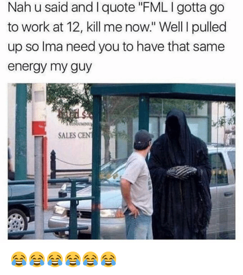 """Energy, Funny, and Work: Nah u said and I quote """"FMLIgotta go  to work at 12, kill me now."""" Well pulled  up so lma need you to have that same  energy my guy  SALES CEN 😂😂😂😂😂😂"""