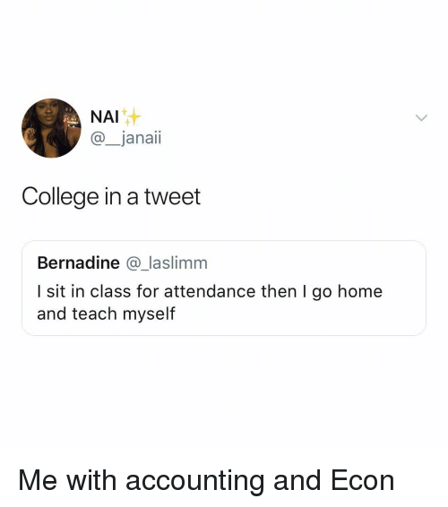 econ: NAI  @_janaii  College in a tweet  Bernadine @_laslimm  I sit in class for attendance then I go home  and teach myself Me with accounting and Econ