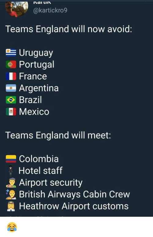England, Memes, and Argentina: nai Lin  akartickro9  Teams England will now avoid:  Uruguay  Portugal  France  Argentina  Brazil  Mexico  Teams England will meet:  Colombia  Hotel staff  Airport security  British Airways Cabin Crew  Heathrow Airport customs 😂