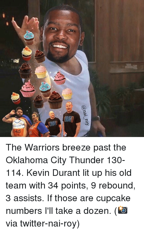 Basketball, Golden State Warriors, and Kevin Durant: @nai roy The Warriors breeze past the Oklahoma City Thunder 130-114. Kevin Durant lit up his old team with 34 points, 9 rebound, 3 assists. If those are cupcake numbers I'll take a dozen. (📸 via twitter-nai-roy)