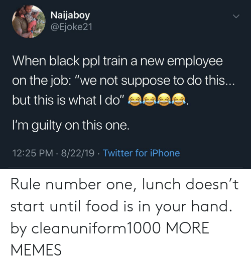 "Dank, Food, and Iphone: Naijaboy  @Ejoke21  When black ppl train a new employee  on the job: ""we not suppose to do this...  but this is what l do""  I'm guilty on this one.  12:25 PM 8/22/19 Twitter for iPhone Rule number one, lunch doesn't start until food is in your hand. by cleanuniform1000 MORE MEMES"