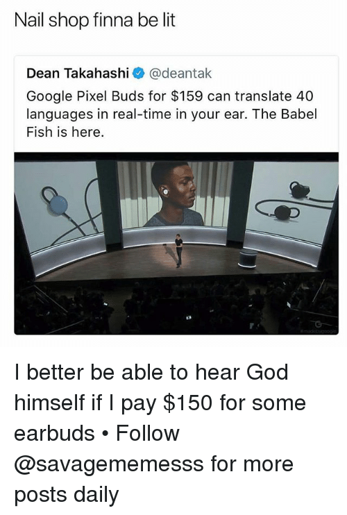 God, Google, and Lit: Nail shop finna be lit  Dean Takahashi @deantak  Google Pixel Buds for $159 can translate 40  languages in real-time in your ear. The Babel  Fish is here. I better be able to hear God himself if I pay $150 for some earbuds • Follow @savagememesss for more posts daily