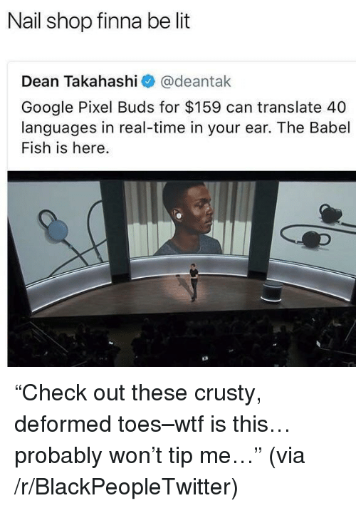 "Blackpeopletwitter, Google, and Lit: Nail shop finna be lit  Dean Takahashi@deantak  Google Pixel Buds for $159 can translate 40  languages in real-time in your ear. The Babel  Fish is here. <p>""Check out these crusty, deformed toes–wtf is this…probably won't tip me…"" (via /r/BlackPeopleTwitter)</p>"
