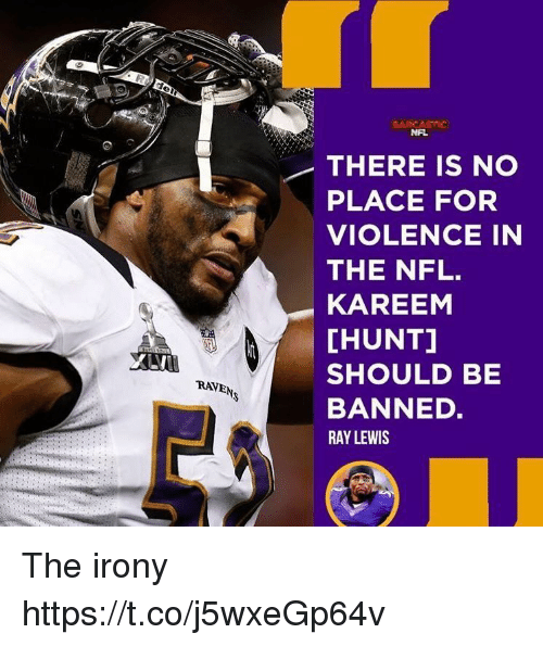 Memes, Nfl, and Ray Lewis: NAL  THERE IS NO  PLACE FOR  VIOLENCE IN  THE NFL.  KAREEM  [HUNT]  SHOULD BE  BANNED.  RAY LEWIS  RAVEN The irony https://t.co/j5wxeGp64v