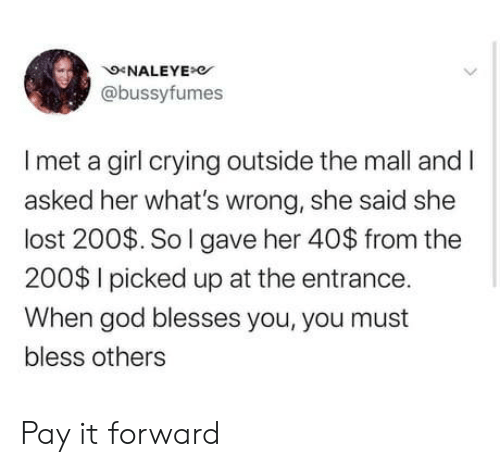 Crying, God, and Lost: NALEYE  @bussyfumes  Imet a girl crying outside the mall and I  asked her what's wrong, she said she  lost 200$. So I gave her 40$ from the  200$ I picked up at the entrance.  When god blesses you, you must  bless others Pay it forward