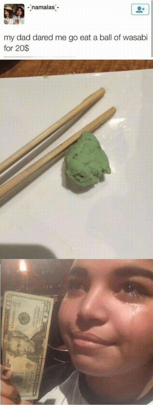 Dad, Wasabi, and Ball: namalas  my dad dared me go eat a ball of wasabi  for 20$  Iura  13800M93  5 DE