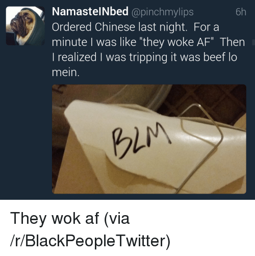 "beet: NamastelNbed @pinchmylips  Ordered Chinese last night. For a  minute I was like ""they woke AF"" Then  l realized was tripping it was beet lo  mein.  6h  gli <p>They wok af (via /r/BlackPeopleTwitter)</p>"