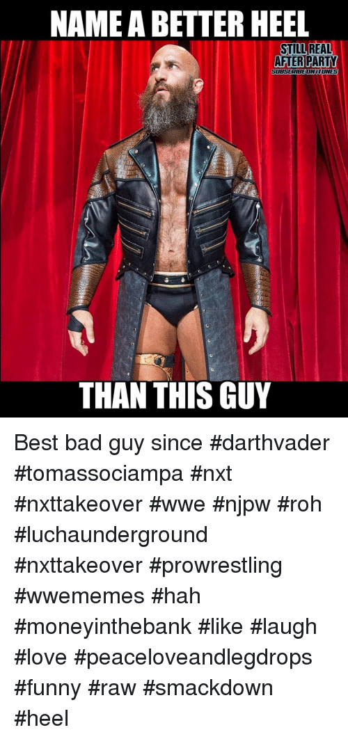 prowrestling: NAME A BETTER HEEL  STILL REAL  AFTERPARTY  SUBSCRIBEONITUNES  THAN THIS GUY Best bad guy since #darthvader #tomassociampa #nxt #nxttakeover #wwe #njpw #roh #luchaunderground #nxttakeover #prowrestling #wwememes #hah #moneyinthebank #like #laugh #love #peaceloveandlegdrops #funny #raw #smackdown #heel