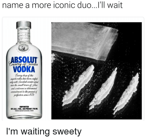 Memes, 🤖, and Proof: name a more Iconic duo...rn Wait  onic duo... I'll wait  ABSOLUT  VODKA  and conlinues a dele mined  ammitmenl lethpaiail4  IMPORTED  40% ALL/VOL.(80 PROOF 1700ML I'm waiting sweety