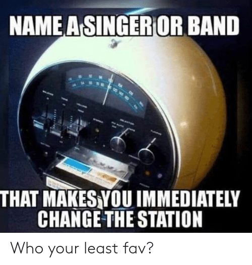 Dank, Change, and Band: NAME A SINGERIOR BAND  THAT MAKESYOU IMMEDIATELY  CHANGE THE STATION Who your least fav?