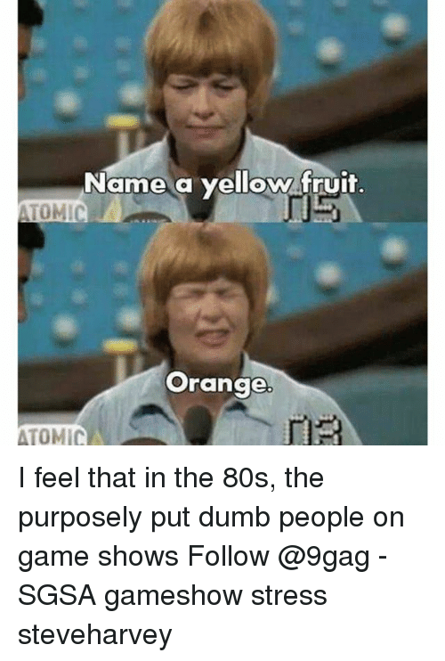 game shows: Name a yellow fruit.  TOMIC  Orange  ATOMIC I feel that in the 80s, the purposely put dumb people on game shows Follow @9gag - SGSA gameshow stress steveharvey