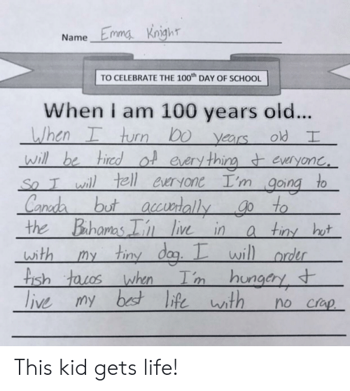 The 100: Name Emma Kngh  TO CELEBRATE THE 100 DAY OF SCHOOL  When I am 100 years old..  , hurr) bo years old  will be hiredol eery thineveryonc  So T wil tell euryone I'm going to  ano  the Bahamas i ie ina tin ht  with my tiny dag.wil  rder  is  ungcry This kid gets life!