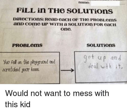 One, Name, and Kid: name  FİLL in THe soLuTiOns  DiReCTions: ReaD eacH OF THe PROBLems  anD come UP WiTH a SOLUTion FOR eacH  one  PROBLems  SOLUTions  et up an d  yoo fell on the plygrond and  scratched your knee  →I  deal with it, Would not want to mess with this kid