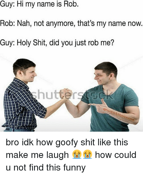 Holi Shit: name is Rob.  is Rob.  Rob: Nah, not anymore, that's my name now.  Guy: Holy Shit, did you just rob me? bro idk how goofy shit like this make me laugh 😭😭 how could u not find this funny