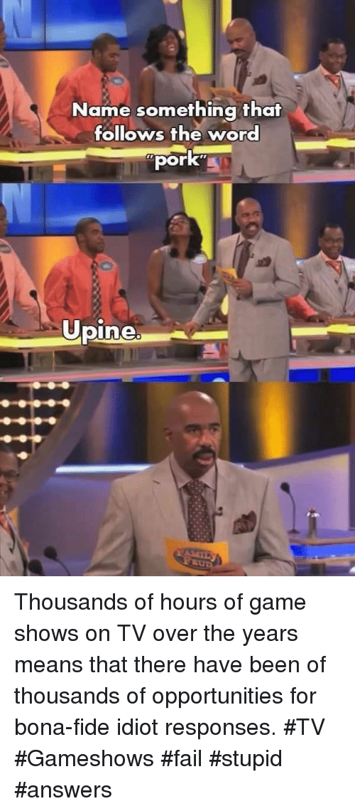 game shows: Name something that  follows the word  pork  Opine Thousands of hours of game shows on TV over the years means that there have been of thousands of opportunities for bona-fide idiot responses. #TV #Gameshows #fail #stupid #answers