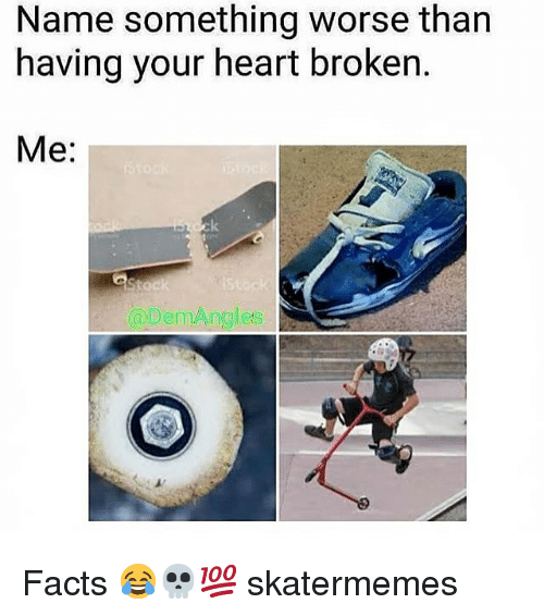 Facts, Heart, and Skate: Name something worse than  having your heart broken.  Me:  es Facts 😂💀💯 skatermemes