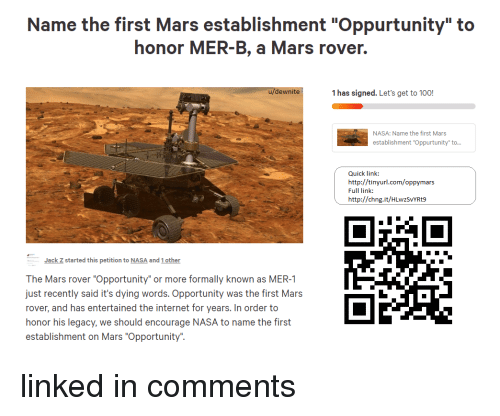 """Anaconda, Internet, and Nasa: Name the first Mars establishment """"Oppurtunity"""" to  honor MER-B, a Mars rover.  u/dewnite  1 has signed. Let's get to 100!  NASA: Name the first Mars  establishment """"Oppurtunity to  Quick link:  http://tinyurl.com/oppymars  Full link:  http://chng.it/HLwzSVYRt9  Jack Z started this petition to NASA and 1 other  The Mars rover """"Opportunity"""" or more formally known as MER-1  just recently said it's dying words. Opportunity was the first Mars  rover, and has entertained the internet for years. In order to  honor his legacy, we should encourage NASA to name the first  establishment on Mars """"Opportunity""""."""