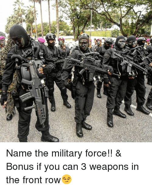 Front Row: Name the military force!! & Bonus if you can 3 weapons in the front row😏