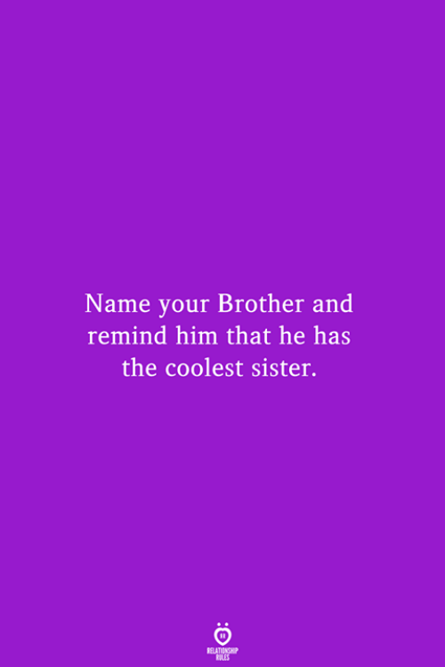 Brother, Him, and Name: Name your Brother and  remind him that he has  the coolest sister.  RELATIONSHIP  LES