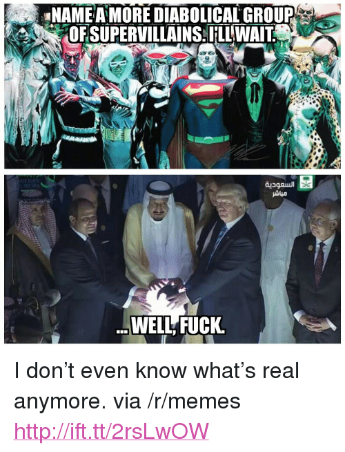 """diabolical: NAMEA MORE DIABOLICAL GROUP  OFSUPERVILLANS: ILLWAİ  WELL FUCK <p>I don&rsquo;t even know what&rsquo;s real anymore. via /r/memes <a href=""""http://ift.tt/2rsLwOW"""">http://ift.tt/2rsLwOW</a></p>"""