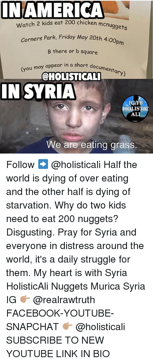 Grasse: NAMERICA  chicken mcnuggets  Watch 2 kids eat 200 chicken men  Park, Friday May 20th 4:00pm  Corners Park, Friday May 20th 4  B there or b square  menta  (you may appear in a short  ary)  @HOLISTICAL  IN SYRIA  IN SYRIA  IG/FB  OLISTIC  AL  We are eating grass. Follow ➡️ @holisticali Half the world is dying of over eating and the other half is dying of starvation. Why do two kids need to eat 200 nuggets? Disgusting. Pray for Syria and everyone in distress around the world, it's a daily struggle for them. My heart is with Syria HolisticAli Nuggets Murica Syria IG 👉🏽 @realrawtruth FACEBOOK-YOUTUBE-SNAPCHAT 👉🏽 @holisticali SUBSCRIBE TO NEW YOUTUBE LINK IN BIO