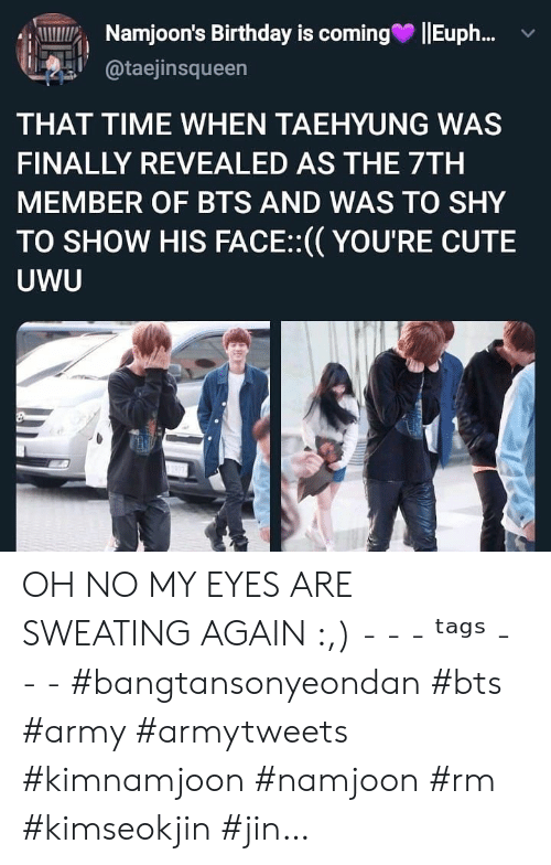 jin: Namjoon's Birthday is coming  Eup..  @taejinsqueen  THAT TIME WHEN TAEHYUNG WAS  FINALLY REVEALED AS THE 7TH  MEMBER OF BTS AND WAS TO SHY  TO SHOW HIS FACE:(YOU'RE CUTE  UWU OH NO MY EYES ARE SWEATING AGAIN :,) - - - ᵗᵃᵍˢ - - - #bangtansonyeondan #bts #army #armytweets #kimnamjoon #namjoon #rm #kimseokjin #jin…