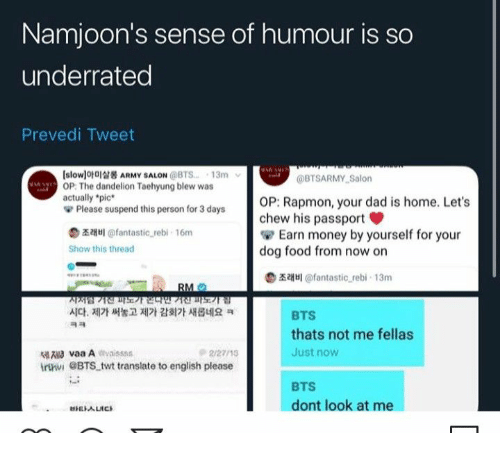 "Dad, Food, and Money: Namjoon's sense of humour is so  underrated  Prevedi Tweet  slowlofaARMY SALON @BTS. 13m  OP: The dandelion Taehyung blew was  actually *pic  Please suspend this person for 3 days  @BTSARMY Salon  OP: Rapmon, your dad is home. Let's  chew his passport  Earn money by yourself for your  dog food from now on  z@fantastic rebi- 16m  Show this thread  illantastic rebi 13m  RM  지지럼7전파기연민""기진파도기 김  시다. 제가 써놓고 제가 감회가 새롭네요 ㅋ  BTS  ㅋㅋ  thats not me fellas  lvaa Aivaisss  irtni eBTS twt translate to english please  Just now  2/27/15  BTS  dont look at me  EALICS"