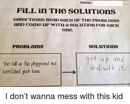 Funny, One, and Don: namo  FiLL in THe SOLUTions  one.  SOLUTions  PROBLems  et up an d  deal with it.  scratched your knee. I don't wanna mess with this kid