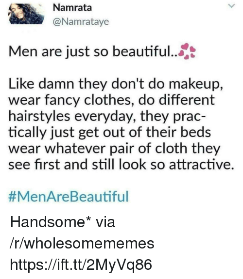Beautiful, Clothes, and Makeup: Namrata  @Namrataye  Men are just so beautiful..  Like damn they don't do makeup,  wear fancy clothes, do different  hairstyles everyday, they prac-  tically just get out of their beds  wear whatever pair of cloth they  ee first and still look so attractive  #MenAreBea utiful Handsome* via /r/wholesomememes https://ift.tt/2MyVq86