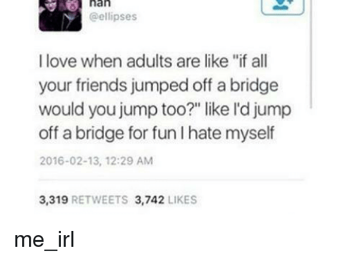 "Friends, Love, and Jumped: nan  @ellipses  I love when adults are like ""if all  your friends jumped off a bridge  would you jump too?"" like l'd jump  off a bridge for fun I hate myself  2016-02-13, 12:29 AM  3,319 RETWEETS 3,742 LIKES me_irl"
