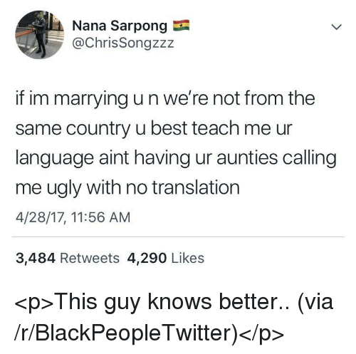 Blackpeopletwitter, Ugly, and Best: Nana Sarpong  @ChrisSongzzz  if im marrying u n we're not from the  same country u best teach me ur  language aint having ur aunties calling  me ugly with no translation  4/28/17, 11:56 AM  3,484 Retweets 4,290 Likes <p>This guy knows better.. (via /r/BlackPeopleTwitter)</p>