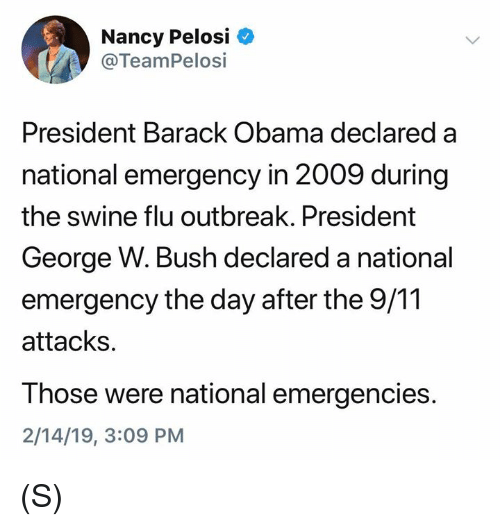 9/11, George W. Bush, and Obama: Nancy Pelosi  @TeamPelosi  President Barack Obama declared a  national emergency in 2009 during  the swine flu outbreak. President  George W. Bush declared a national  emergency the day after the 9/11  attacks.  Those were national emergencies.  2/14/19, 3:09 PM (S)