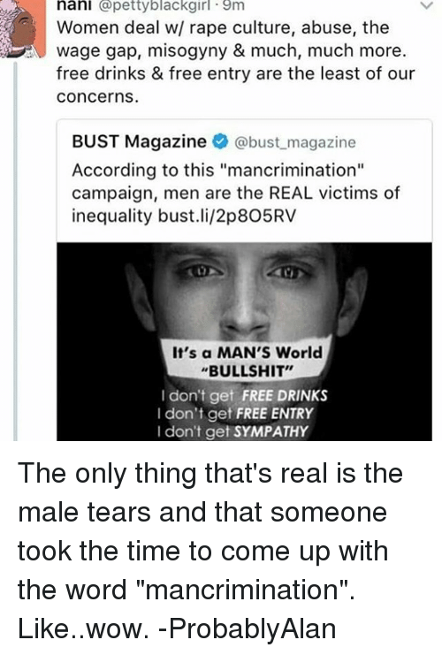 """Memes, Petty, and Wow: nani  @petty blackgirl 9m  Women deal w/ rape culture, abuse, the  Wage gap, misogyny & much, much more.  free drinks & free entry are the least of our  Concerns.  BUST Magazine  @bust magazine  According to this """"mancrimination""""  campaign, men are the REAL victims of  inequality bust.li/2p8O5RV  It's a MAN'S World  BULLSHIT""""  I don't get FREE DRINKS  I don't get  FREE ENTRY  I don't get SYMPATHY The only thing that's real is the male tears and that someone took the time to come up with the word """"mancrimination"""". Like..wow. -ProbablyAlan"""
