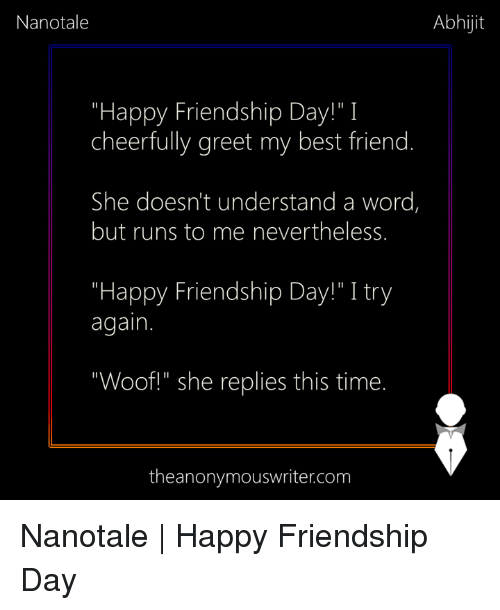"Best Friend, Memes, and Best: Nanotale  Abhijit  ""Happy Friendship Day!"" I  cheerfully greet my best friend.  She doesn't understand a word,  but runs to me nevertheless.  ""Happy Friendship Day!"" I try  again.  ""Woof!"" she replies this time.  theanonymouswriter.com Nanotale 