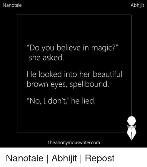 "Brown Eye: Nanotale  ""Do you believe in magic?""  she asked  He looked into her beautiful  brown eyes, spellbound  ""No, I don't, he lied  the anonymous writer.com  Abhijit Nanotale 