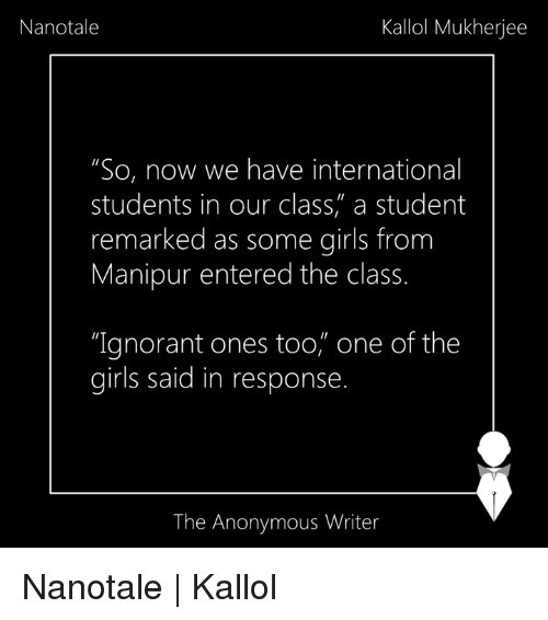 """internations: Nanotale  Kallol Mukherjee  """"So, now we have international  students in our class, a student  remarked as some girls from  Manipur entered the class.  """"Ignorant ones too, one of the  girls said in response  The Anonymous Writer Nanotale   Kallol"""