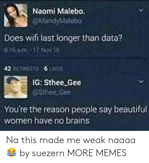 Beautiful, Brains, and Dank: Naomi Malebo.  @MandyMalebo  Does wifi last longer than data?  8:16 am 17 Nov 16  42 RETWEETS  6 LIKES  IG: Sthee Gee  @Sthee Gee  You're the reason people say beautiful  women have no brains Na this made me weak naaaa😂 by suezern MORE MEMES