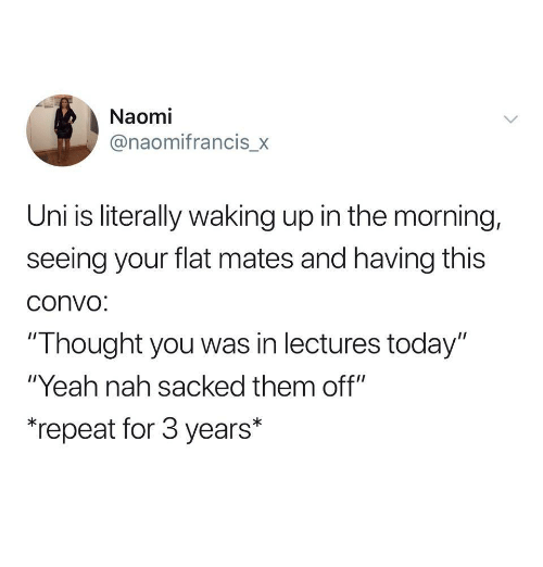 "Yeah, Today, and Thought: Naomi  @naomifrancis_x  Uni is literally waking up in the morning,  seeing your flat mates and having this  convo  ""Thought you was in lectures today""  ""Yeah nah sacked them off""  ""repeat for 3 years*"