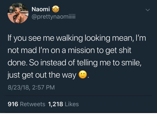 Shit, Mean, and Smile: Naomi  @prettynaomiii  If you see me walking looking mean, I'm  not mad I'm on a mission to get shit  done. So instead of telling me to smile,  just get out the way  8/23/18, 2:57 PM  916 Retweets 1,218 Likes