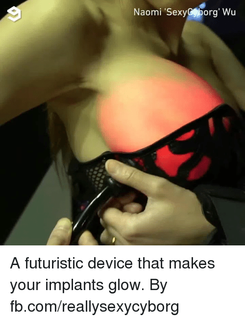Dank, fb.com, and 🤖: Naomi SexyCporg' Wu A futuristic device that makes your implants glow.  By fb.com/reallysexycyborg