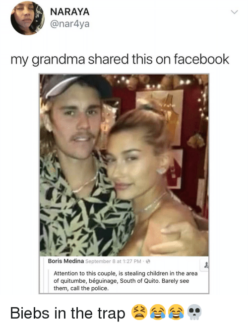 Children, Facebook, and Grandma: NARAYA  @nar4ya  my grandma shared this on facebook  Boris Medina September 8 at 1:27 PM-  Attention to this couple, is stealing children in the area  of quitumbe, béguinage, South of Quito. Barely see  them, call the police. Biebs in the trap 😫😂😂💀