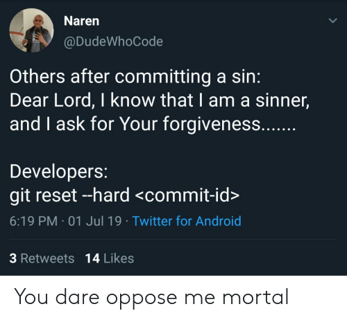 Android, Twitter, and Forgiveness: Naren  @DudeWhoCode  Others after committing a sin:  Dear Lord, I know that I am a sinner,  and I ask for Your forgiveness....  Developers:  git reset --hard <commit-id>  6:19 PM 01 Jul 19 Twitter for Android  3 Retweets 14 Likes You dare oppose me mortal