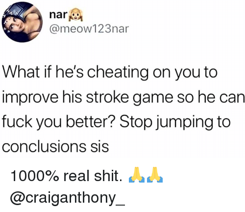 Jumping To Conclusions: nari  @meow123nar  What if he's cheating on you to  improve his stroke game so he can  fuck you better? Stop jumping to  conclusions SIS 1000% real shit. 🙏🙏 @craiganthony_