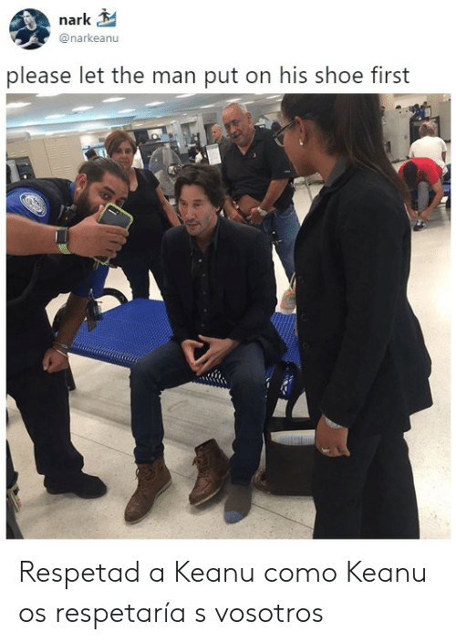 Shoe, Man, and First: nark  @narkeanu  please let the man put on his shoe first Respetad a Keanu como Keanu os respetaría s vosotros