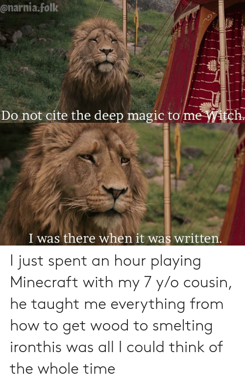 Minecraft, How To, and Magic: @narnia.folk  Do not cite the deep magic to me itch  I was there when it was written I just spent an hour playing Minecraft with my 7 y/o cousin, he taught me everything from how to get wood to smelting ironthis was all I could think of the whole time